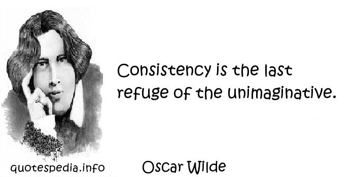 Oscar Wilde - Consistency is the last refuge of the unimaginative.