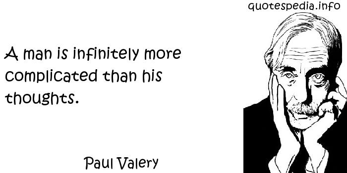 Paul Valery - A man is infinitely more complicated than his thoughts.