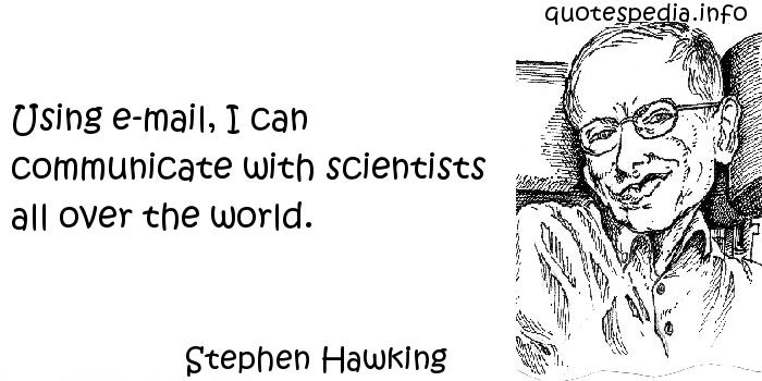 Stephen Hawking - Using e-mail, I can communicate with scientists all over the world.