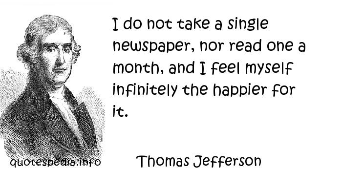 Thomas Jefferson - I do not take a single newspaper, nor read one a month, and I feel myself infinitely the happier for it.