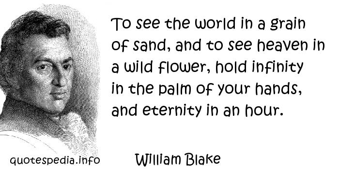 William Blake - To see the world in a grain of sand, and to see heaven in a wild flower, hold infinity in the palm of your hands, and eternity in an hour.