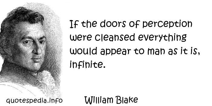 William Blake - If the doors of perception were cleansed everything would appear to man as it is, infinite.