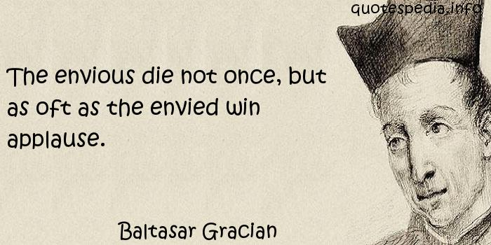 Baltasar Gracian - The envious die not once, but as oft as the envied win applause.