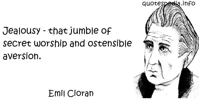 Emil Cioran - Jealousy - that jumble of secret worship and ostensible aversion.