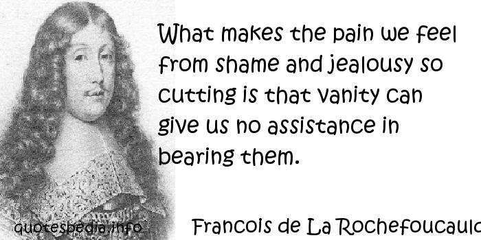 Francois de La Rochefoucauld - What makes the pain we feel from shame and jealousy so cutting is that vanity can give us no assistance in bearing them.