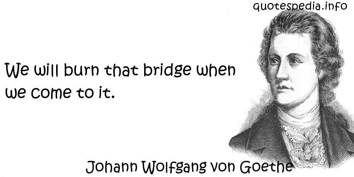 Johann Wolfgang von Goethe - We will burn that bridge when we come to it.