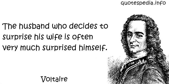 Voltaire - The husband who decides to surprise his wife is often very much surprised himself.