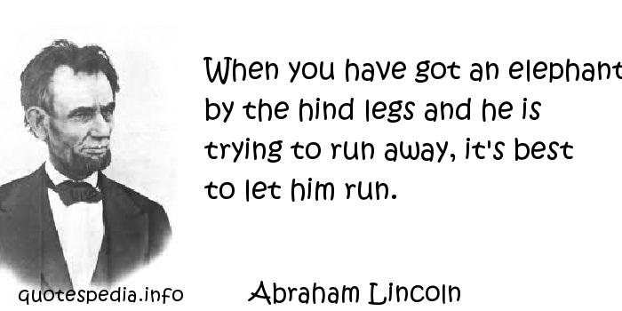 Abraham Lincoln - When you have got an elephant by the hind legs and he is trying to run away, it's best to let him run.