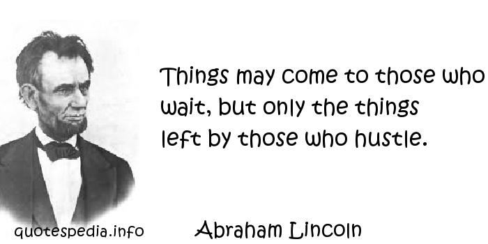 Abraham Lincoln - Things may come to those who wait, but only the things left by those who hustle.