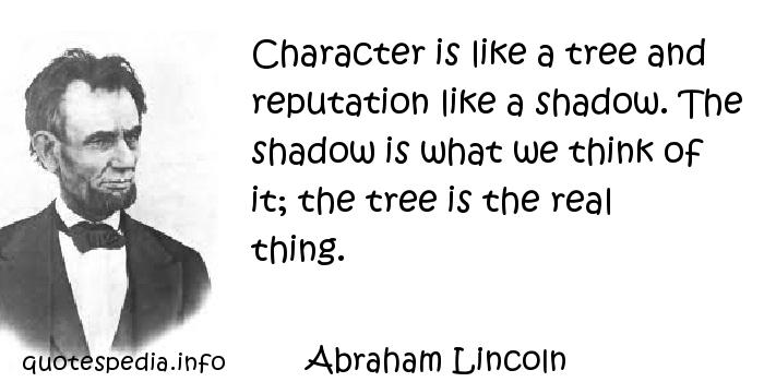 Abraham Lincoln - Character is like a tree and reputation like a shadow. The shadow is what we think of it; the tree is the real thing.