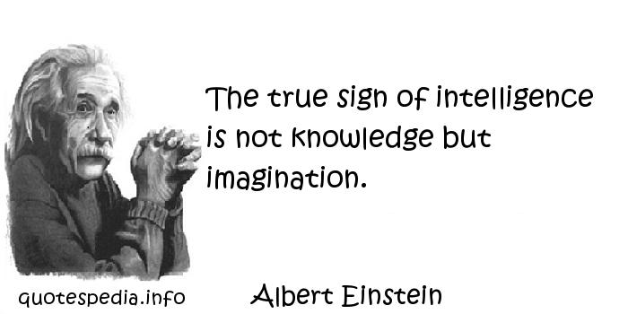 Albert Einstein - The true sign of intelligence is not knowledge but imagination.