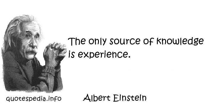 Albert Einstein - The only source of knowledge is experience.
