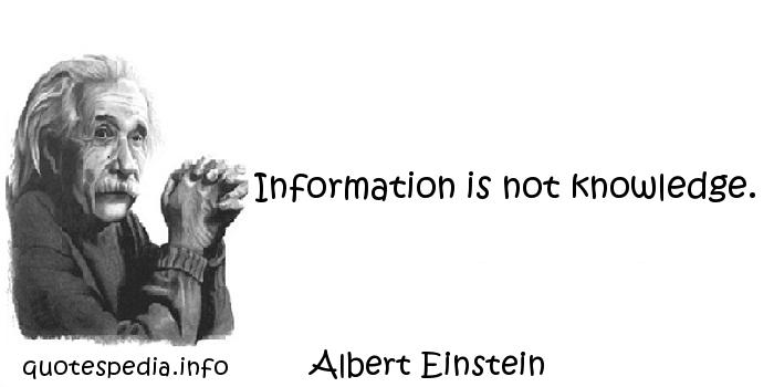 Albert Einstein - Information is not knowledge.