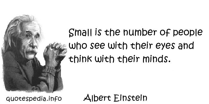 Albert Einstein - Small is the number of people who see with their eyes and think with their minds.
