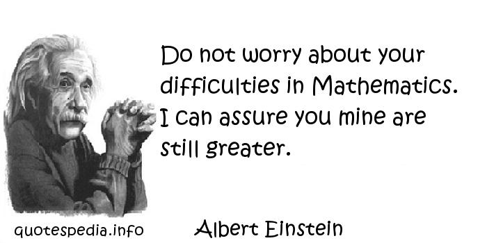 Albert Einstein - Do not worry about your difficulties in Mathematics. I can assure you mine are still greater.