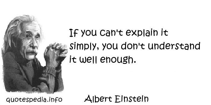 Albert Einstein - If you can't explain it simply, you don't understand it well enough.