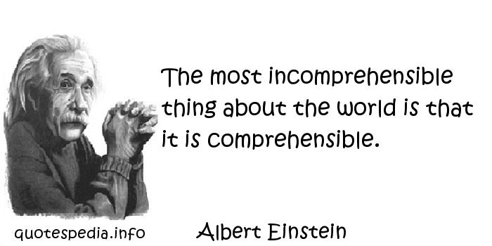 Albert Einstein - The most incomprehensible thing about the world is that it is comprehensible.