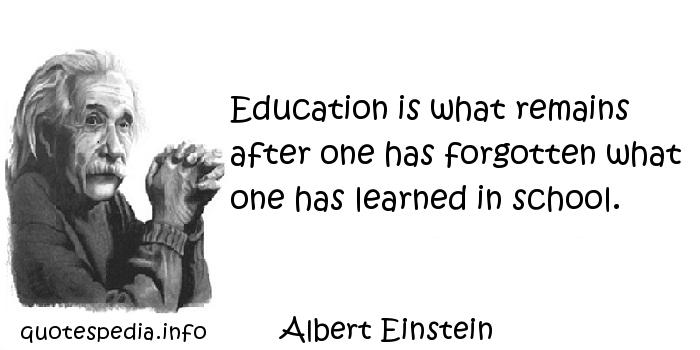 Albert Einstein - Education is what remains after one has forgotten what one has learned in school.