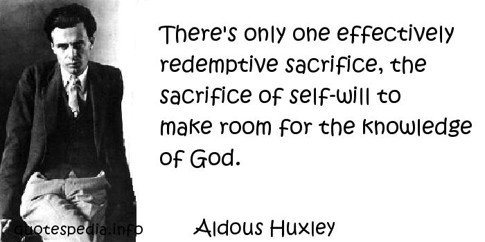 Aldous Huxley - There's only one effectively redemptive sacrifice, the sacrifice of self-will to make room for the knowledge of God.