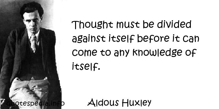 Aldous Huxley - Thought must be divided against itself before it can come to any knowledge of itself.