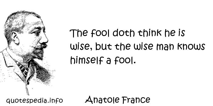 Anatole France - The fool doth think he is wise, but the wise man knows himself a fool.