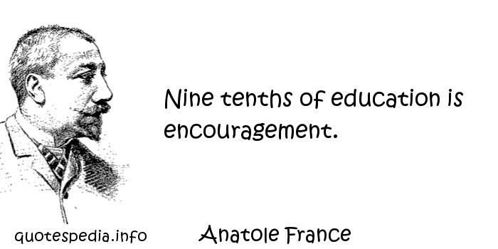 Anatole France - Nine tenths of education is encouragement.