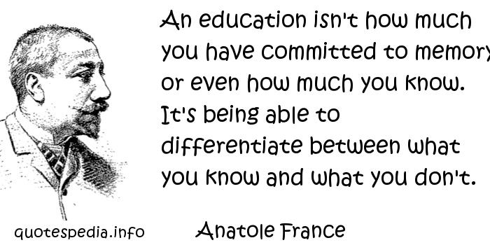 Anatole France - An education isn't how much you have committed to memory, or even how much you know. It's being able to differentiate between what you know and what you don't.