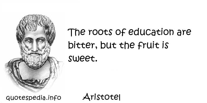 Aristotel - The roots of education are bitter, but the fruit is sweet.