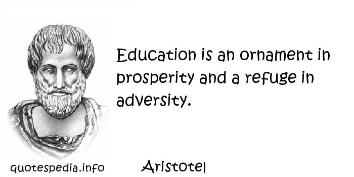 Aristotel - Education is an ornament in prosperity and a refuge in adversity.