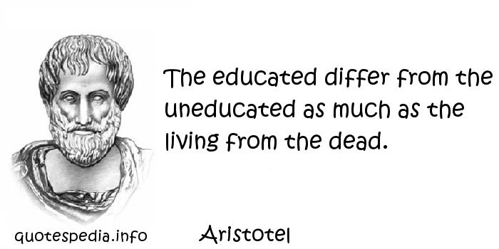 Aristotel - The educated differ from the uneducated as much as the living from the dead.