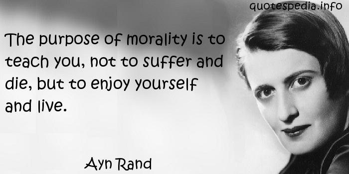 Ayn Rand - The purpose of morality is to teach you, not to suffer and die, but to enjoy yourself and live.