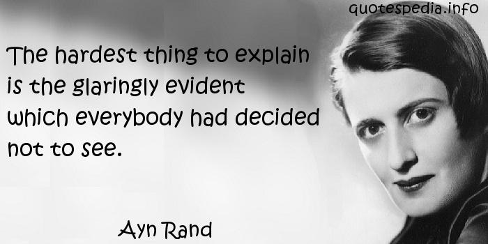 Ayn Rand - The hardest thing to explain is the glaringly evident which everybody had decided not to see.
