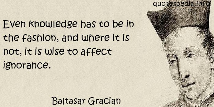 Baltasar Gracian - Even knowledge has to be in the fashion, and where it is not, it is wise to affect ignorance.