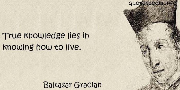 Baltasar Gracian - True knowledge lies in knowing how to live.