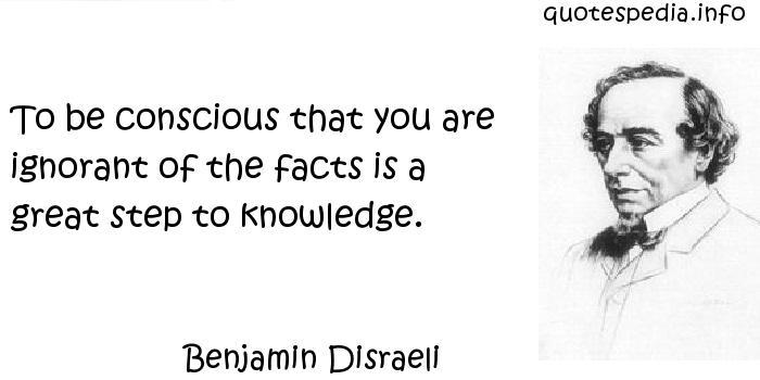 Benjamin Disraeli - To be conscious that you are ignorant of the facts is a great step to knowledge.