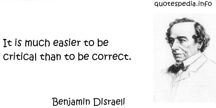 Benjamin Disraeli - It is much easier to be critical than to be correct.