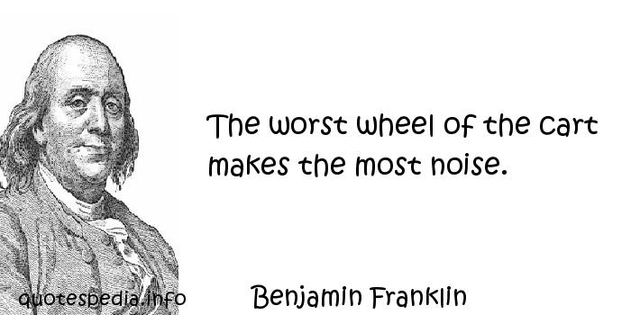 Benjamin Franklin - The worst wheel of the cart makes the most noise.