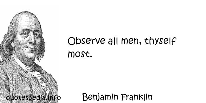 Benjamin Franklin - Observe all men, thyself most.