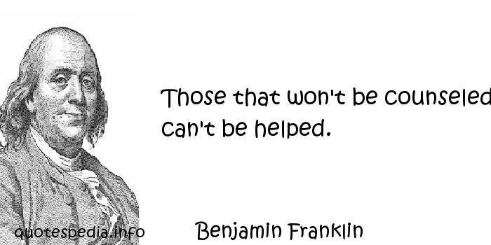 Benjamin Franklin - Those that won't be counseled can't be helped.