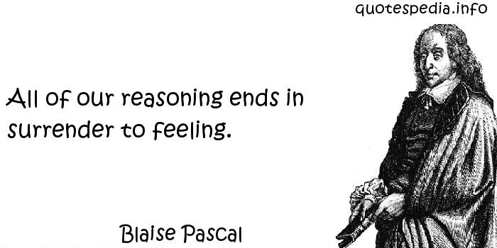 Blaise Pascal - All of our reasoning ends in surrender to feeling.