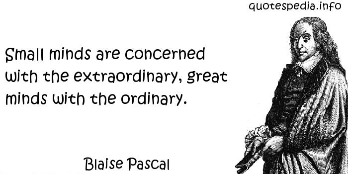 Blaise Pascal - Small minds are concerned with the extraordinary, great minds with the ordinary.