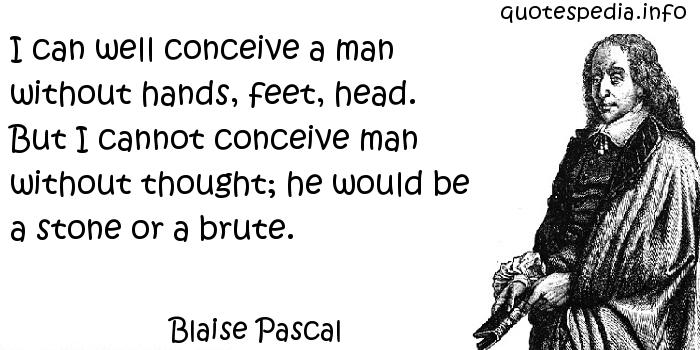 Blaise Pascal - I can well conceive a man without hands, feet, head. But I cannot conceive man without thought; he would be a stone or a brute.