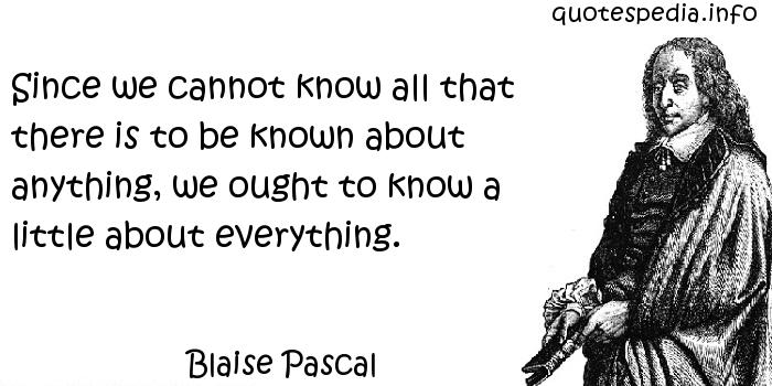 Blaise Pascal - Since we cannot know all that there is to be known about anything, we ought to know a little about everything.