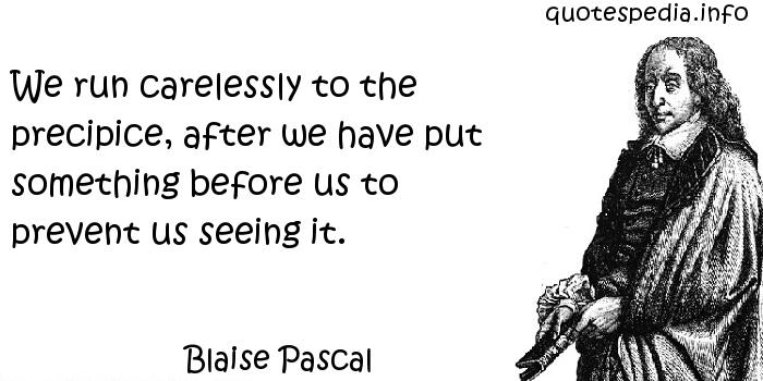Blaise Pascal - We run carelessly to the precipice, after we have put something before us to prevent us seeing it.