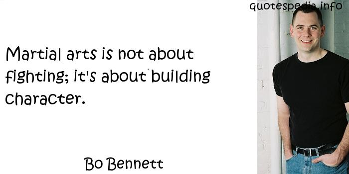 Bo Bennett - Martial arts is not about fighting; it's about building character.