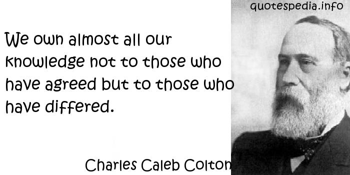 Charles Caleb Colton - We own almost all our knowledge not to those who have agreed but to those who have differed.