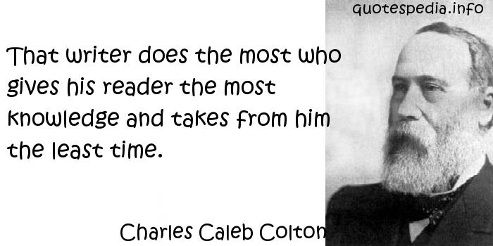 Charles Caleb Colton - That writer does the most who gives his reader the most knowledge and takes from him the least time.