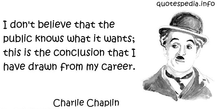 Charlie Chaplin - I don't believe that the public knows what it wants; this is the conclusion that I have drawn from my career.