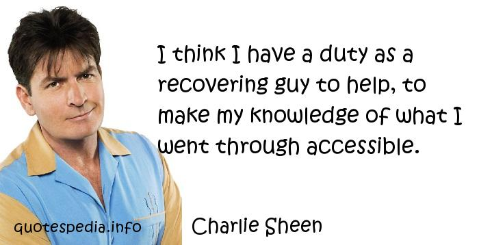Charlie Sheen - I think I have a duty as a recovering guy to help, to make my knowledge of what I went through accessible.