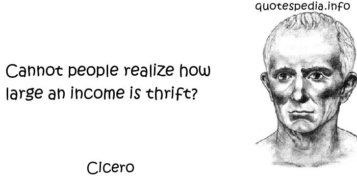 Cicero - Cannot people realize how large an income is thrift?